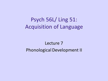 Psych 56L/ Ling 51: Acquisition of Language Lecture 7 Phonological Development II.