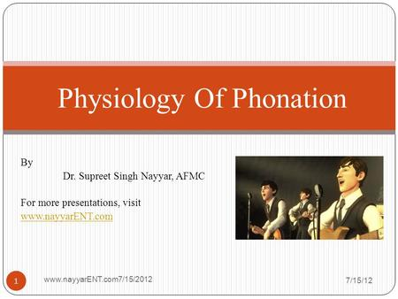 By Dr. Supreet Singh Nayyar, AFMC For more presentations, visit www.nayyarENT.com 7/15/12 www.nayyarENT.com7/15/2012 1 Physiology Of Phonation.