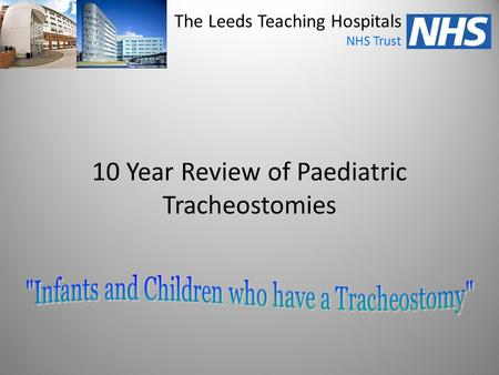 10 Year Review of Paediatric Tracheostomies The Leeds Teaching Hospitals NHS Trust.