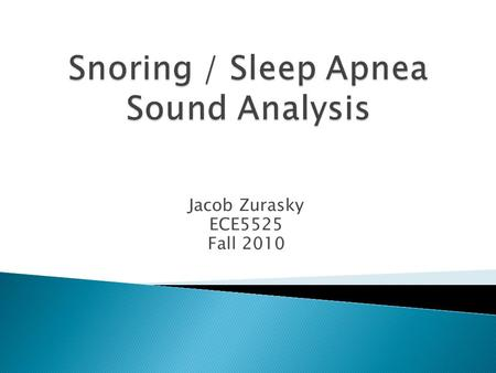 Jacob Zurasky ECE5525 Fall 2010.  Goals ◦ Determine if the principles of speech processing relate to snoring sounds. ◦ Use homomorphic filtering techniques.