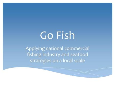 Go Fish Applying national commercial fishing industry and seafood strategies on a local scale.