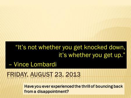 """It's not whether you get knocked down, it's whether you get up."" – Vince Lombardi – Vince Lombardi Have you ever experienced the thrill of bouncing back."