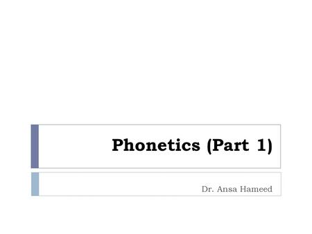 Phonetics (Part 1) Dr. Ansa Hameed. Phonetics  The study of physical properties of sound(s) is called Phonetics.