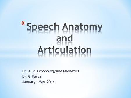 ENGL 310 Phonology and Phonetics Dr. G.Pérez January – May, 2014.