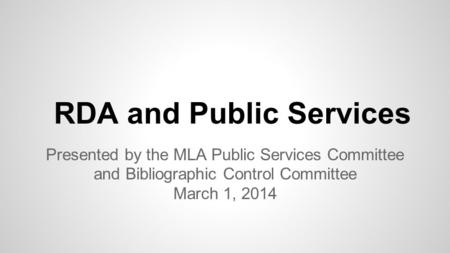 RDA and Public Services Presented by the MLA Public Services Committee and Bibliographic Control Committee March 1, 2014.