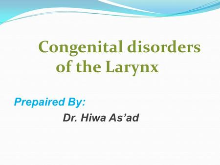 Congenital disorders of the Larynx Prepaired By: Dr. Hiwa As'ad.