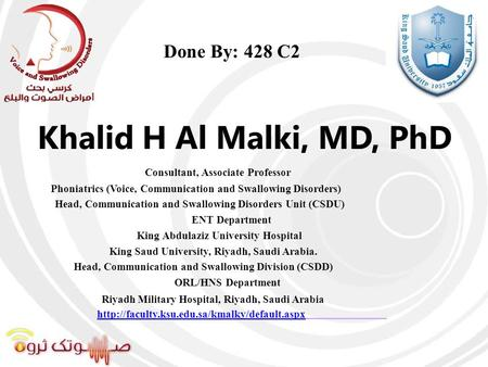 Khalid H Al Malki, MD, PhD Consultant, Associate Professor Phoniatrics (Voice, Communication and Swallowing Disorders) Head, Communication and Swallowing.