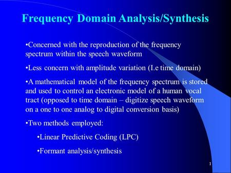 1 Frequency Domain Analysis/Synthesis Concerned with the reproduction of the frequency spectrum within the speech waveform Less concern with amplitude.