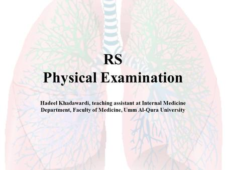 RS Physical Examination Hadeel Khadawardi, teaching assistant at Internal Medicine Department, Faculty of Medicine, Umm Al-Qura University.