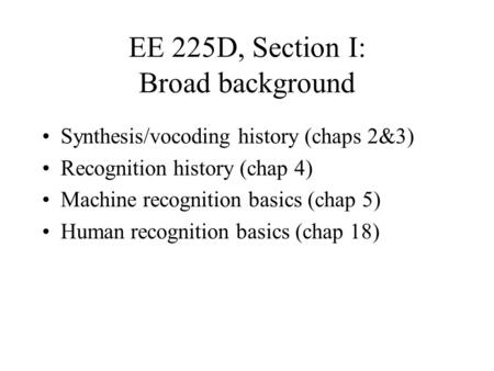 EE 225D, Section I: Broad background Synthesis/vocoding history (chaps 2&3) Recognition history (chap 4) Machine recognition basics (chap 5) Human recognition.