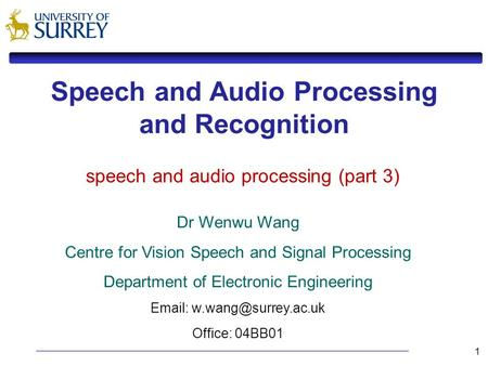 1 Speech and Audio Processing and Recognition Dr Wenwu Wang Centre for Vision Speech and Signal Processing Department of Electronic Engineering Email: