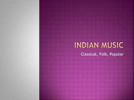 Classical, Folk, Popular. Hindustani and Carnatic.