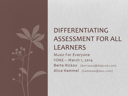Music For Everyone VOKE – March 1, 2014 Berta Hickox Alice Hammel DIFFERENTIATING ASSESSMENT FOR ALL LEARNERS.