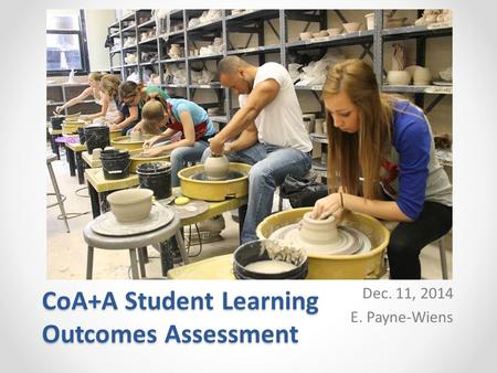 CoA+A Student Learning Outcomes Assessment Dec. 11, 2014 E. Payne-Wiens.