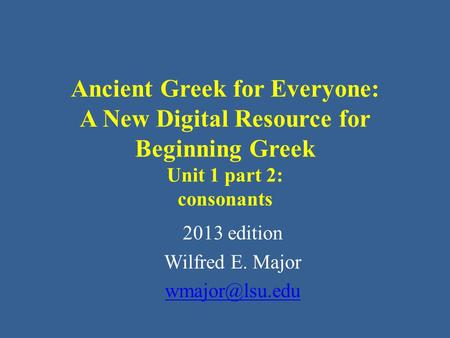 Ancient Greek for Everyone: A New Digital Resource for Beginning Greek Unit 1 part 2: consonants 2013 edition Wilfred E. Major