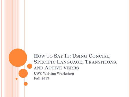H OW TO S AY I T : U SING C ONCISE, S PECIFIC L ANGUAGE, T RANSITIONS, AND A CTIVE V ERBS UWC Writing Workshop Fall 2013.