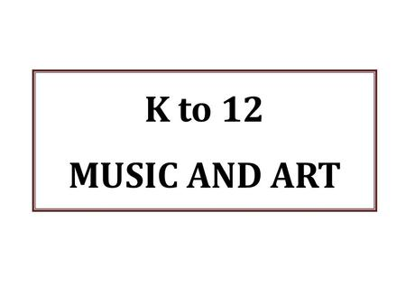 K to 12 MUSIC AND ART.