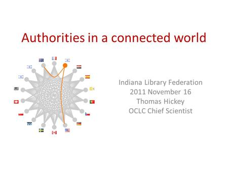 Authorities in a connected world Indiana Library Federation 2011 November 16 Thomas Hickey OCLC Chief Scientist.