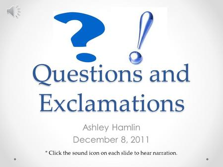 Questions and Exclamations Ashley Hamlin December 8, 2011 * Click the sound icon on each slide to hear narration.