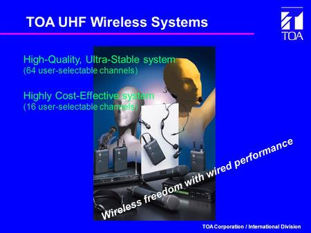 TOA Corporation / International Division TOA UHF Wireless Systems Highly Cost-Effective system (16 user-selectable channels) Wireless freedom with wired.