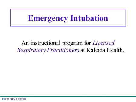 . Emergency Intubation An instructional program for Licensed Respiratory Practitioners at Kaleida Health.