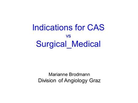 Indications for CAS vs Surgical_Medical Marianne Brodmann Division of Angiology Graz.