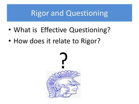 Rigor and Questioning What is Effective Questioning? How does it relate to Rigor?
