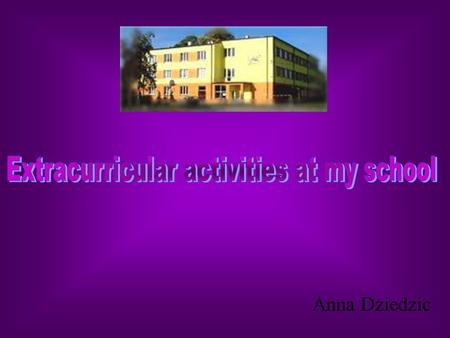 Anna Dziedzic. My school offers many extracurricular activities to help students develop their interests within the science, sport or dance. In this presentation.