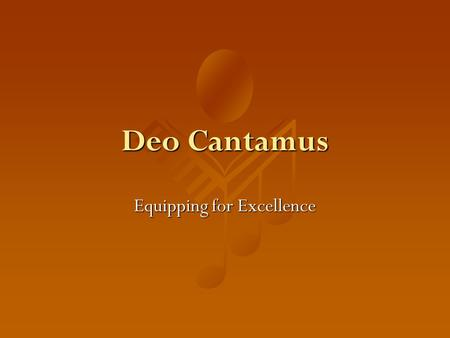 Deo Cantamus Equipping for Excellence. Mission To serve Educate And promote worship.