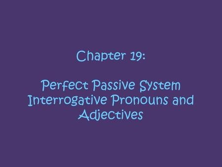 Chapter 19: Perfect Passive System Interrogative Pronouns and Adjectives.