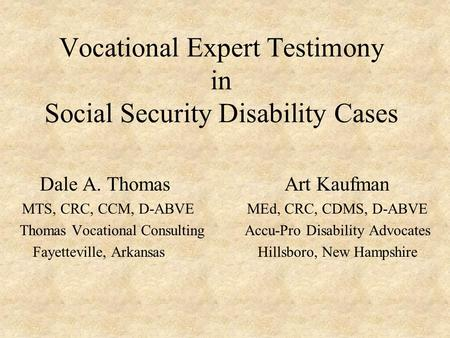 Vocational Expert Testimony in Social Security Disability Cases Dale A. Thomas Art Kaufman MTS, CRC, CCM, D-ABVEMEd, CRC, CDMS, D-ABVE Thomas Vocational.