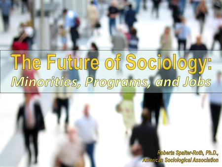 Discussion The Future of Sociology: Minorities, Programs, and Jobs Most of the data I will discuss comes from surveys and membership data published by.