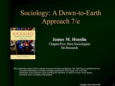Chapter 5: How Sociologists Do Research Copyright © Allyn & Bacon 20051 Sociology: A Down-to-Earth Approach 7/e James M. Henslin Chapter Five: How Sociologists.