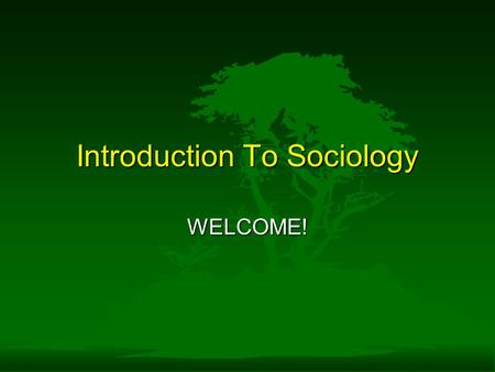 Introduction To Sociology WELCOME!. What is Sociology? F Doob -...is the scientific study of human behavior in groups and of the social forces that influence.