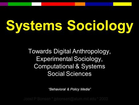 "Systems Sociology Towards Digital Anthropology, Experimental Sociology, Computational & Systems Social Sciences ""Behavioral & Policy Media"" Joost P Bonsen."