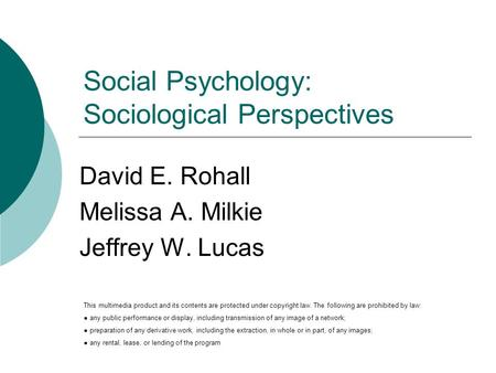 Social Psychology: Sociological Perspectives David E. Rohall Melissa A. Milkie Jeffrey W. Lucas This multimedia product and its contents are protected.