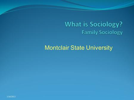 Montclair State University 5/16/2015. Sociological Inquiry Families do not exist or evolve in isolation Rather, they react to and have an influence on.