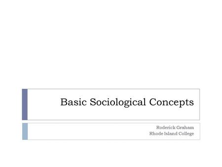 Basic Sociological Concepts Roderick Graham Rhode Island College.