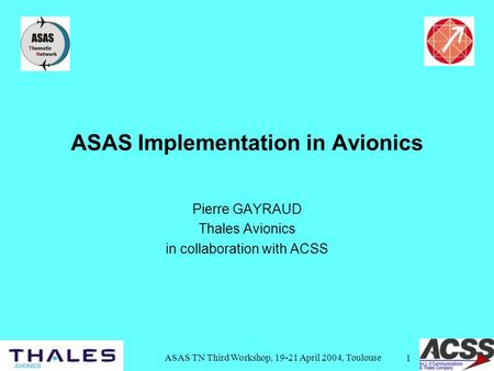 ASAS TN Third Workshop, 19-21 April 2004, Toulouse 1 ASAS Implementation in Avionics Pierre GAYRAUD Thales Avionics in collaboration with ACSS.