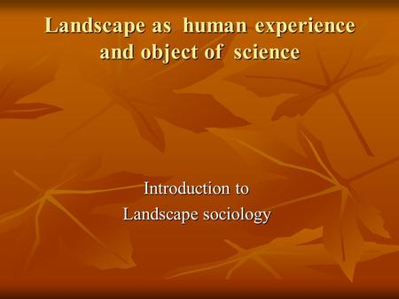 Landscape as human experience and object of science Introduction to Landscape sociology.