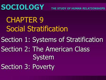 THE STUDY OF HUMAN RELATIONSHIPS SOCIOLOGY CHAPTER 9 Social Stratification Section 1: Systems of Stratification Section 2: The American Class System Section.