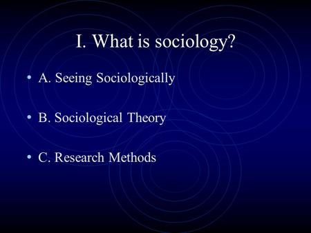 I. What is sociology? A. Seeing Sociologically B. Sociological Theory C. Research Methods.