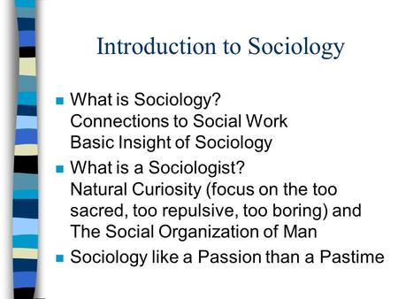 Introduction to Sociology n What is Sociology? Connections to Social Work Basic Insight of Sociology n What is a Sociologist? Natural Curiosity (focus.
