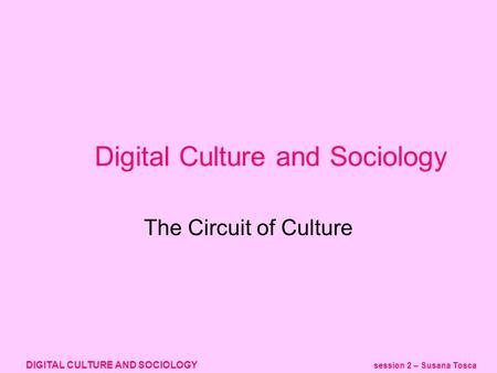 DIGITAL CULTURE AND SOCIOLOGY session 2 – Susana Tosca Digital Culture and Sociology The Circuit of Culture.