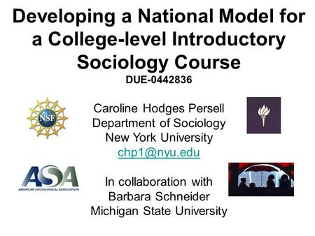 Developing a National Model for a College-level Introductory Sociology Course DUE-0442836 Caroline Hodges Persell Department of Sociology New York University.