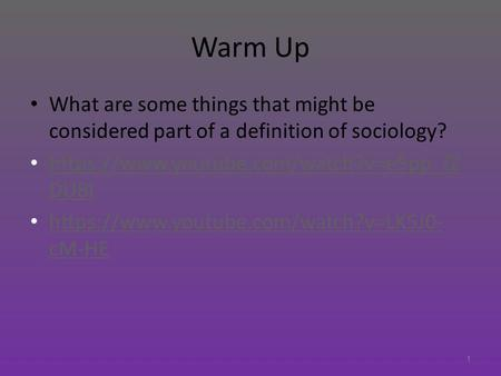 Warm Up What are some things that might be considered part of a definition of sociology? https://www.youtube.com/watch?v=e5pp_fZ DU8I https://www.youtube.com/watch?v=e5pp_fZ.