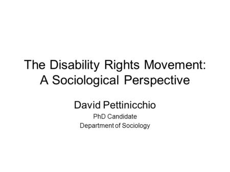 The Disability Rights Movement: A Sociological Perspective David Pettinicchio PhD Candidate Department of Sociology.