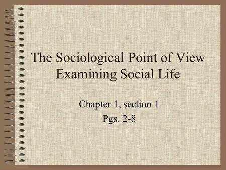 The Sociological Point of View Examining Social Life Chapter 1, section 1 Pgs. 2-8.