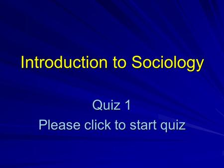 Introduction to Sociology Quiz 1 Please click to start quiz.