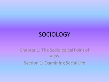 SOCIOLOGY Chapter 1: The Sociological Point of View Section 1: Examining Social Life.